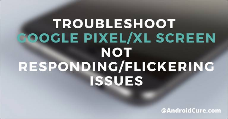 Troubleshoot Google Pixel/XL Screen Not Responding/Flickering Issues
