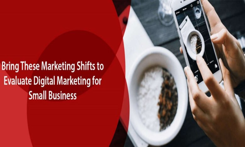 Bring These Marketing Shifts to Evaluate Digital Marketing for Small Business